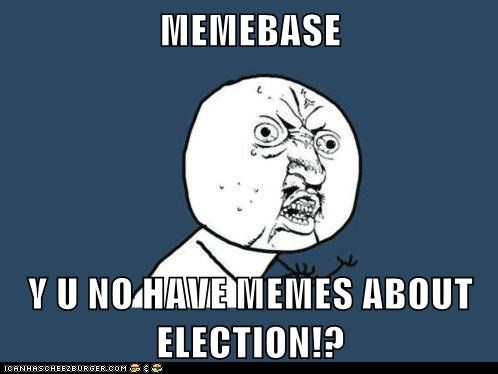 MEMEBASE  Y U NO HAVE MEMES ABOUT ELECTION!?