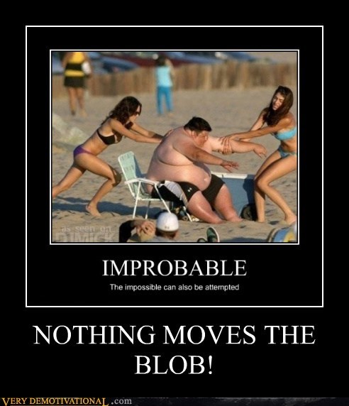 NOTHING MOVES THE BLOB!