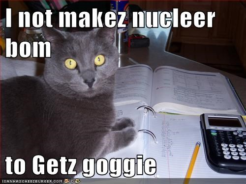 I not makez nucleer bom  to Getz goggie