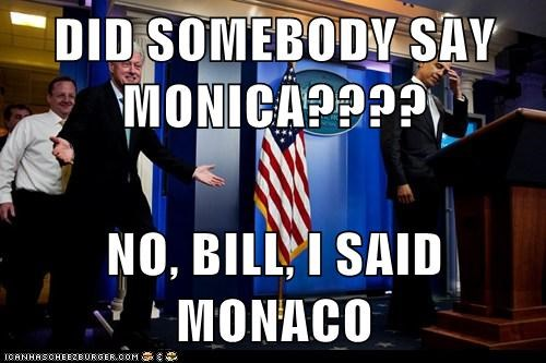 DID SOMEBODY SAY MONICA????  NO, BILL, I SAID MONACO