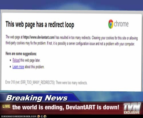 Breaking News - the world is ending, DeviantART is down!