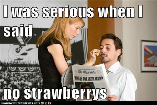 I was serious when I said  no strawberrys