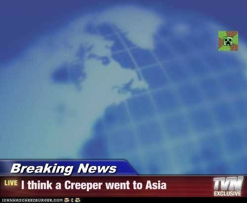 Breaking News - I think a Creeper went to Asia