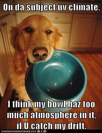 On da subject uv climate,  I think my bowl haz too much atmosphere in it,     if U catch my drift.