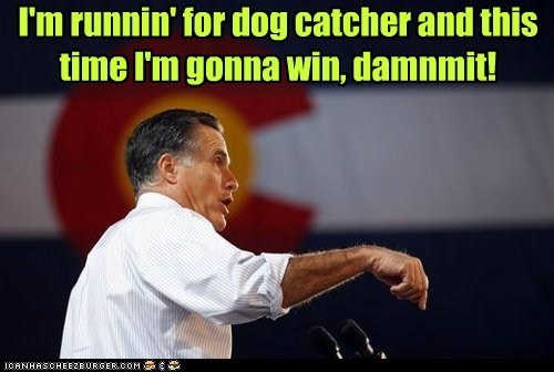 I'm runnin' for dog catcher and this time I'm gonna win, damnmit!