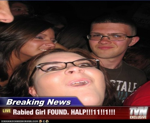 Breaking News - Rabied Girl FOUND. HALP!!!11!!1!!!