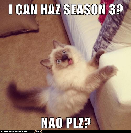 I CAN HAZ SEASON 3?  NAO PLZ?