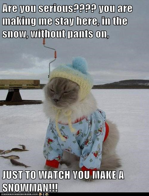 Are you serious???? you are making me stay here, in the snow, without pants on,  JUST TO WATCH YOU MAKE A SNOWMAN!!!