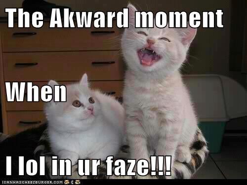 The Akward moment When I lol in ur faze!!!