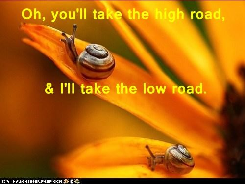 Oh, you'll take the high road,  & I'll take the low road.