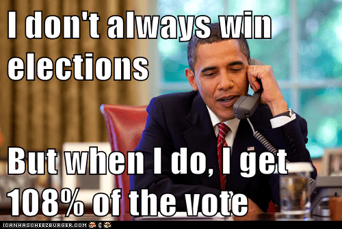 I don't always win elections  But when I do, I get 108% of the vote