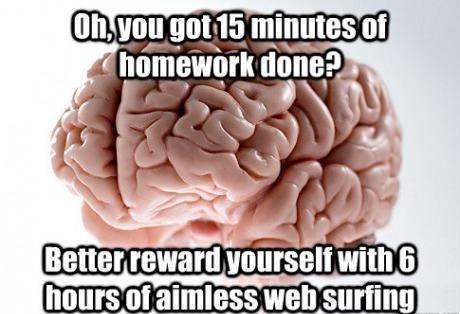 studying,scumbag brain,procrastinating,deserve this