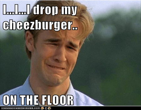 I...I...I drop my cheezburger..  ON THE FLOOR