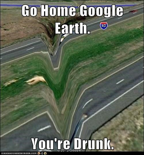 Go Home Google Earth.  You're Drunk.
