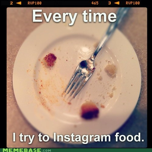 Every Time I Try To Instagram Food