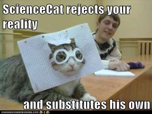 ScienceCat rejects your reality  and substitutes his own