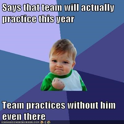 Says that team will actually practice this year   Team practices without him even there