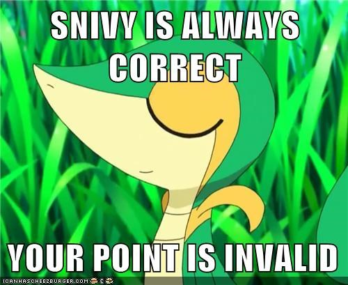 SNIVY IS ALWAYS CORRECT  YOUR POINT IS INVALID