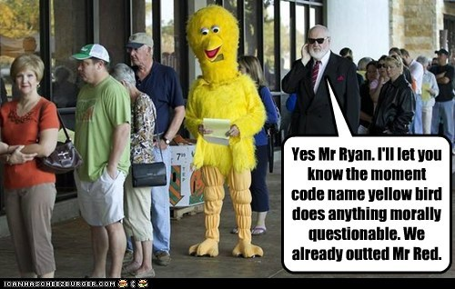 Yes Mr Ryan. I'll let you know the moment code name yellow bird does anything morally questionable. We already outted Mr Red.