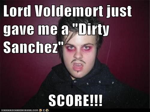 "Lord Voldemort just gave me a ""Dirty Sanchez""  SCORE!!!"
