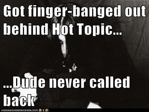Got finger-banged out behind Hot Topic...  ...Dude never called back