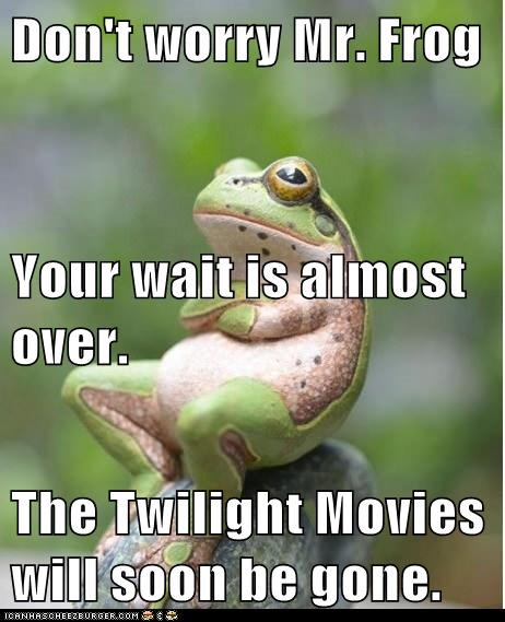 Don't worry Mr. Frog Your wait is almost over. The Twilight Movies will soon be gone.