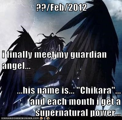 "??/Feb/2012 i finally meet my guardian angel... ...his name is... ""Chikara""... and each month i get a supernatural power..."