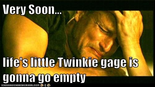 Very Soon...  life's little Twinkie gage is gonna go empty