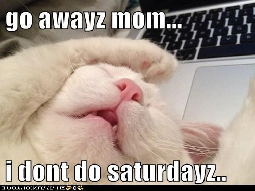 go awayz mom...  i dont do saturdayz..