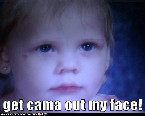 get cama out my face!