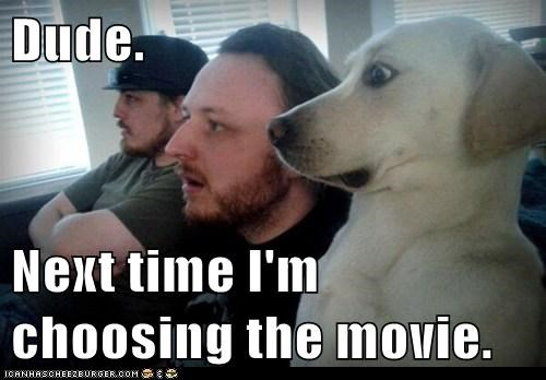 Dude.  Next time I'm choosing the movie.