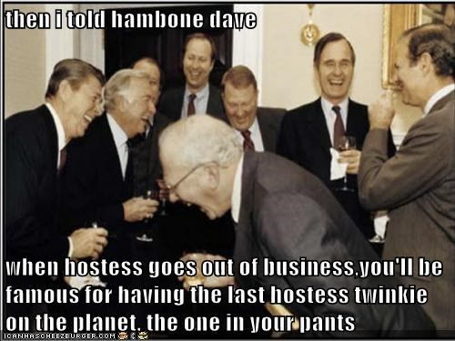 then i told hambone dave  when hostess goes out of business,you'll be famous for having the last hostess twinkie on the planet. the one in your pants