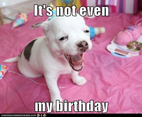 It's not even  my birthday