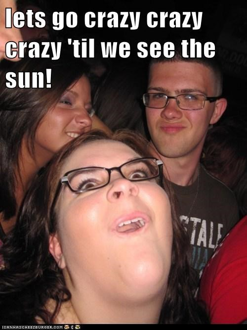 lets go crazy crazy crazy 'til we see the sun!