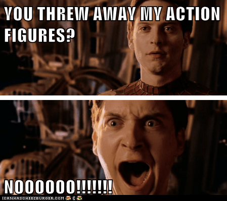 YOU THREW AWAY MY ACTION FIGURES?  NOOOOOO!!!!!!!