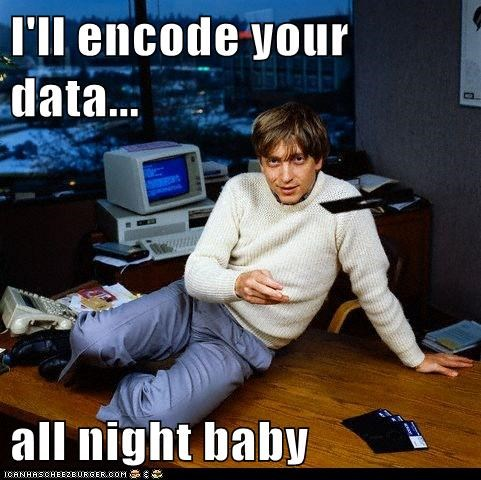 I'll encode your data...  all night baby