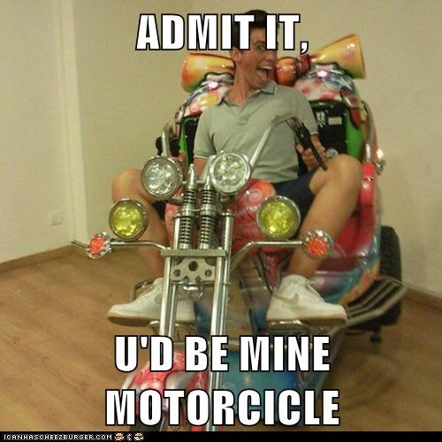 ADMIT IT,  U'D BE MINE MOTORCICLE