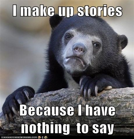 I make up stories  Because I have nothing  to say