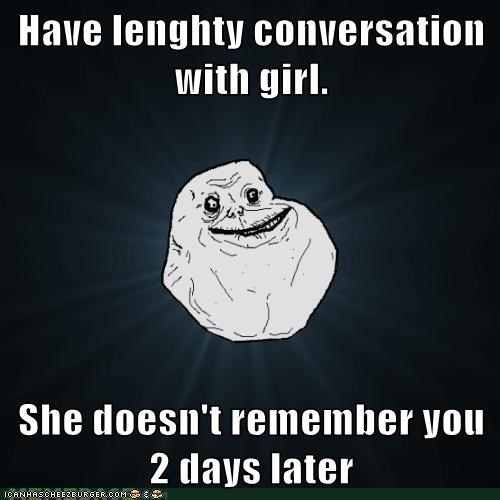 Have lenghty conversation with girl.  She doesn't remember you 2 days later