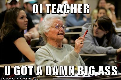 OI TEACHER  U GOT A DAMN BIG ASS