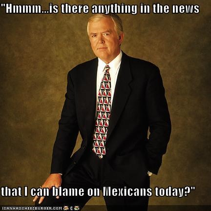 """Hmmm...is there anything in the news  that I can blame on Mexicans today?"""