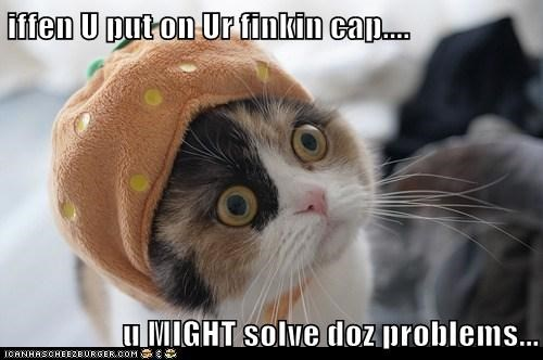 iffen U put on Ur finkin cap....  u MIGHT solve doz problems...