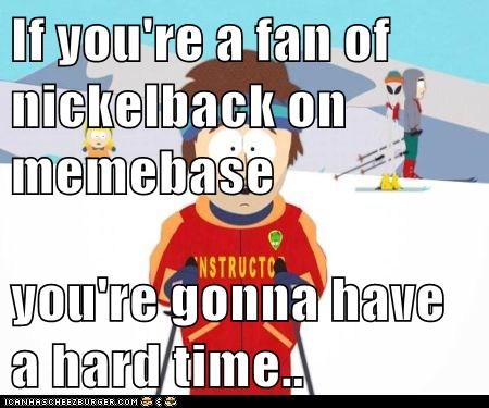 If you're a fan of nickelback on memebase  you're gonna have a hard time..