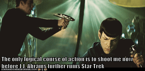 The only logical course of action is to shoot me now before J.J. Abrams further ruins Star Trek