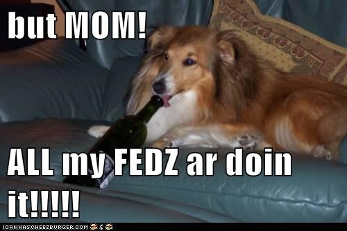 but MOM!  ALL my FEDZ ar doin it!!!!!