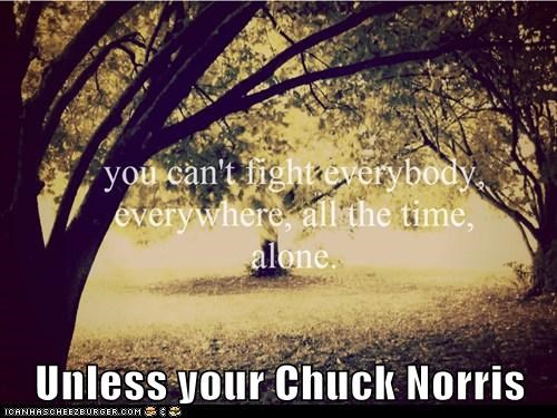 Unless your Chuck Norris