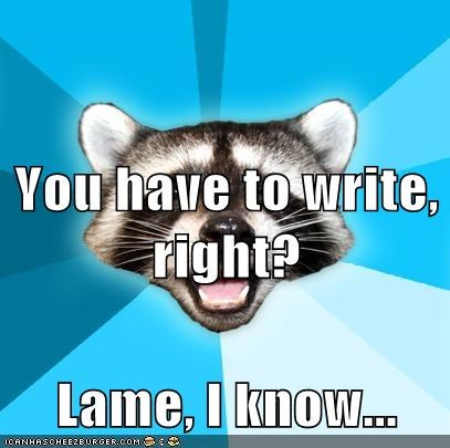 You have to write, right? Lame, I know...
