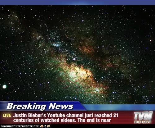 Breaking News - Justin Bieber's Youtube channel just reached 21 centuries of watched videos. The end is near