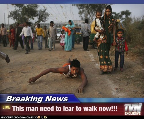 Breaking News - This man need to lear to walk now!!!