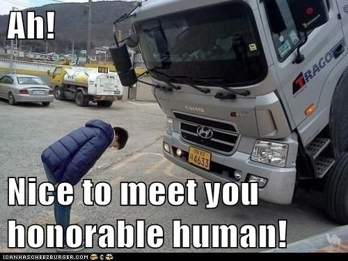 Ah!  Nice to meet you honorable human!